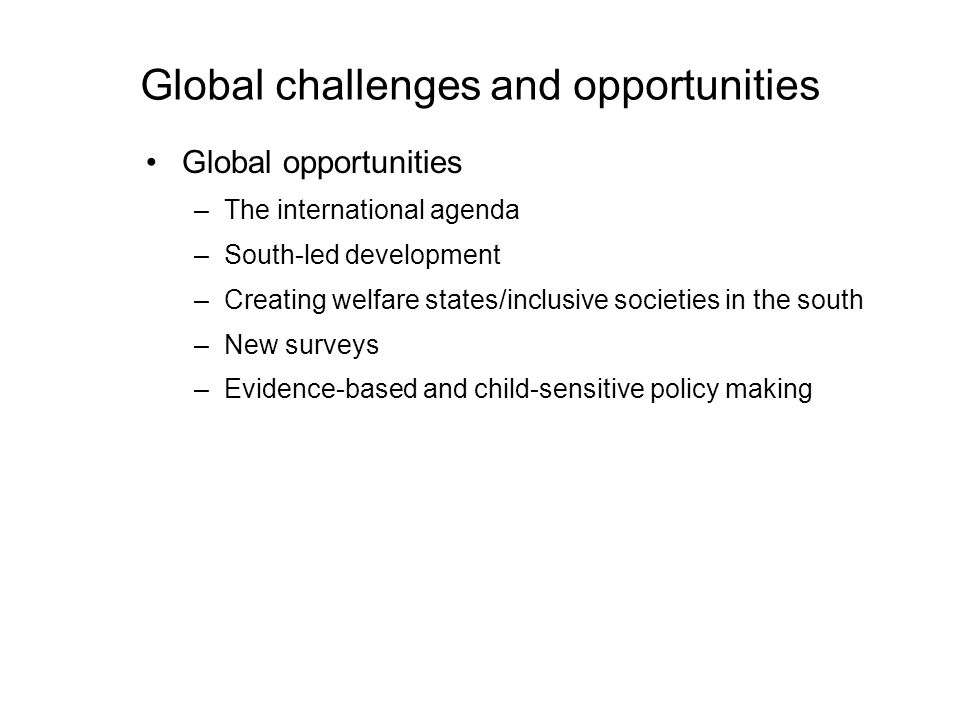 Global challenges and opportunities Global opportunities –The international agenda –South-led development –Creating welfare states/inclusive societies