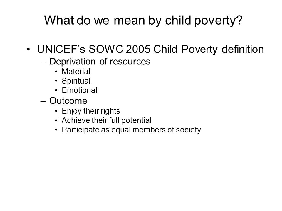 What do we mean by child poverty? UNICEFs SOWC 2005 Child Poverty definition –Deprivation of resources Material Spiritual Emotional –Outcome Enjoy the