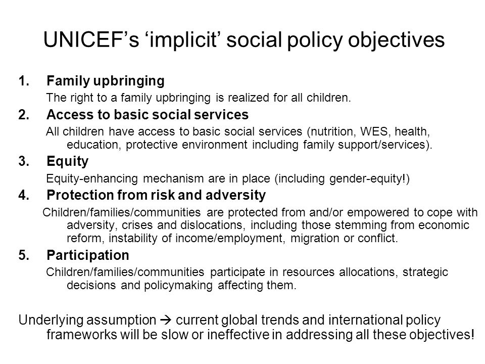 UNICEFs implicit social policy objectives 1.Family upbringing The right to a family upbringing is realized for all children. 2.Access to basic social