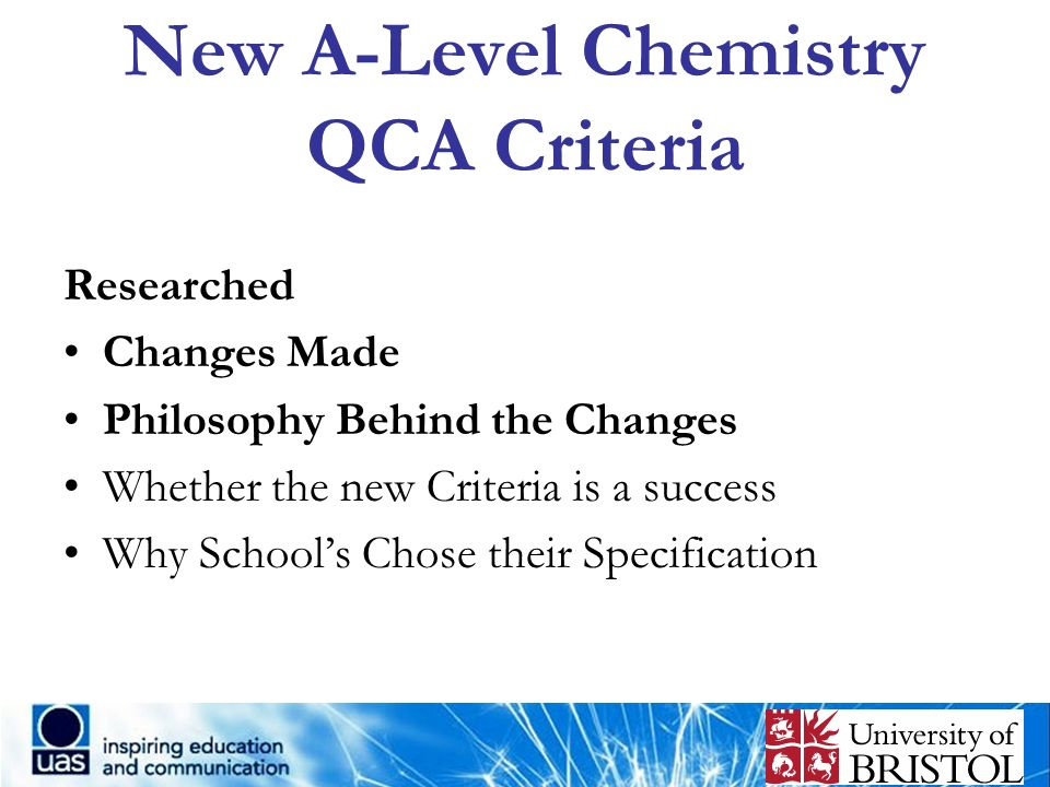 New A-Level Chemistry QCA Criteria Researched Changes Made Philosophy Behind the Changes Whether the new Criteria is a success Why Schools Chose their
