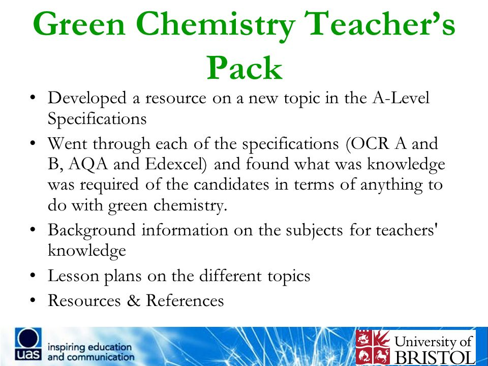 Green Chemistry Teachers Pack Developed a resource on a new topic in the A-Level Specifications Went through each of the specifications (OCR A and B,