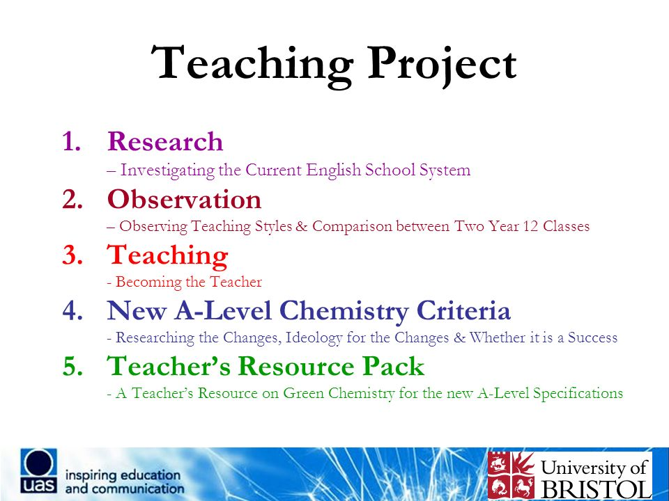 Aims TO PROMOTE CHEMISTRY IN SCHOOLS This was done by: Discovering todays requirements for teaching styles and students learning needs Encouraging pupils to study chemistry or a science subject further Investigating the changes to the QCA A-Level Chemistry Criteria, the ideology for the changes and whether the new criteria is a success Creating a teachers resource pack to develop their teaching and the pupils interest