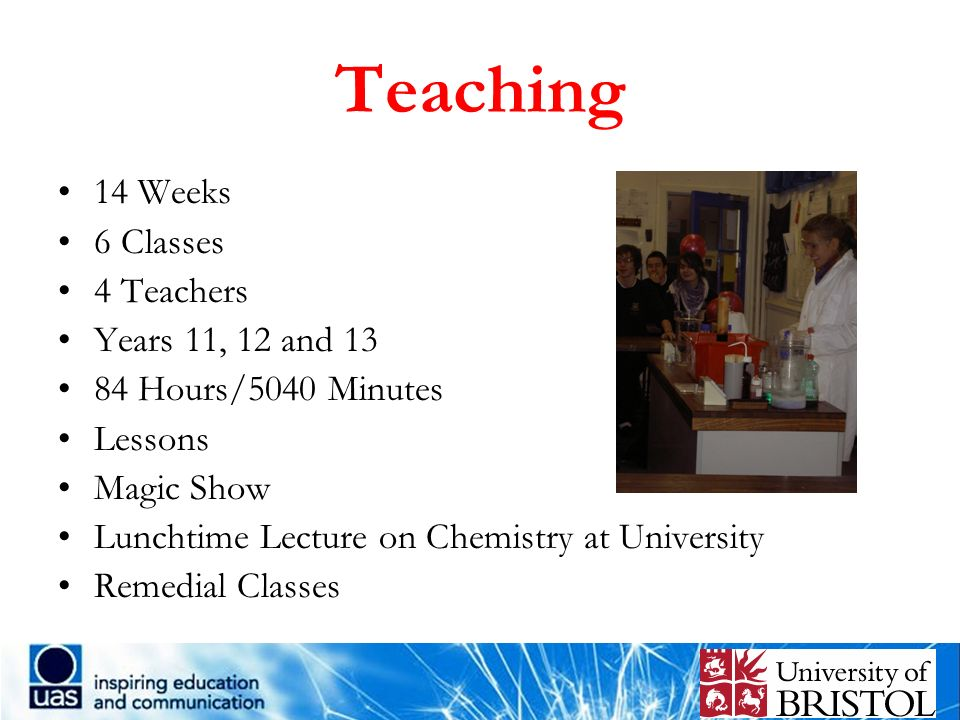 Teaching 14 Weeks 6 Classes 4 Teachers Years 11, 12 and 13 84 Hours/5040 Minutes Lessons Magic Show Lunchtime Lecture on Chemistry at University Remed
