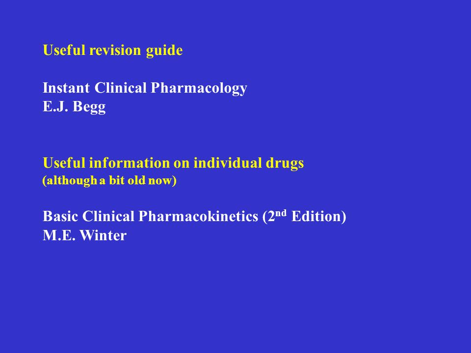 Useful revision guide Instant Clinical Pharmacology E.J. Begg Useful information on individual drugs (although a bit old now) Basic Clinical Pharmacok