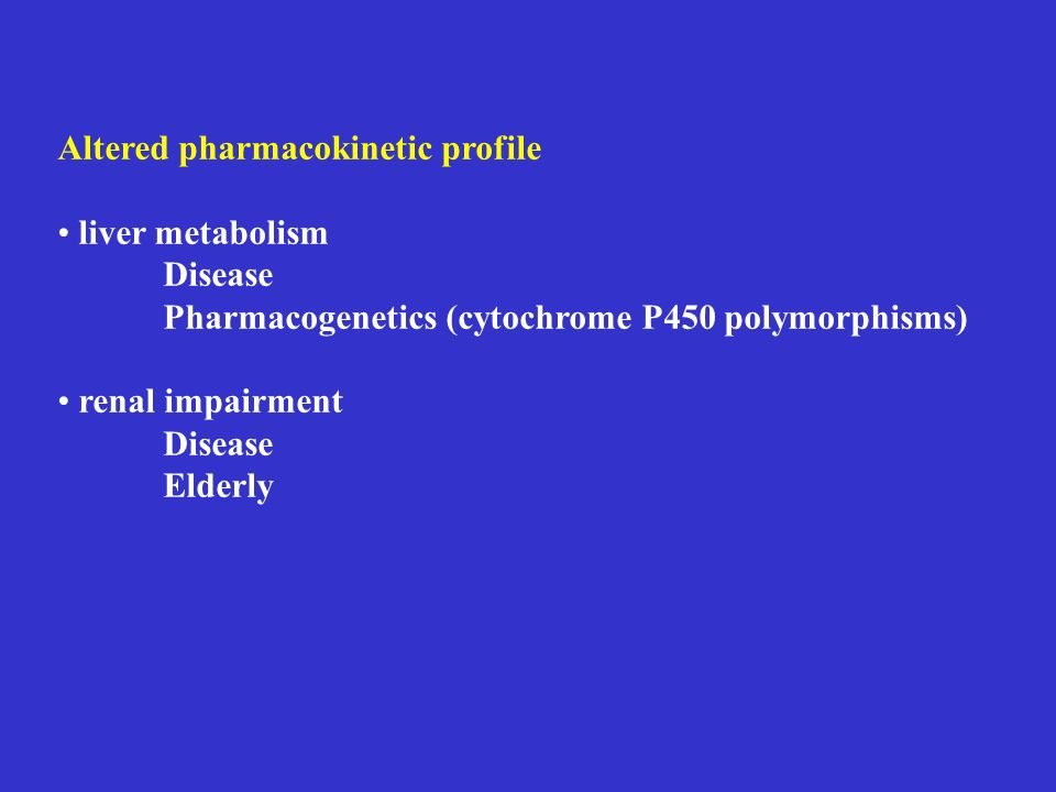 Altered pharmacokinetic profile liver metabolism Disease Pharmacogenetics (cytochrome P450 polymorphisms) renal impairment Disease Elderly