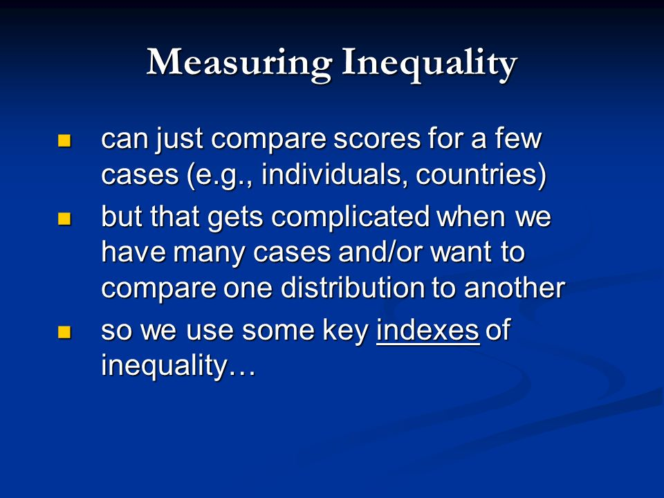 Measuring Inequality its not easy! its not easy! inaccurate national statistics, surveys, historical estimates, cross-national comparisons inaccurate