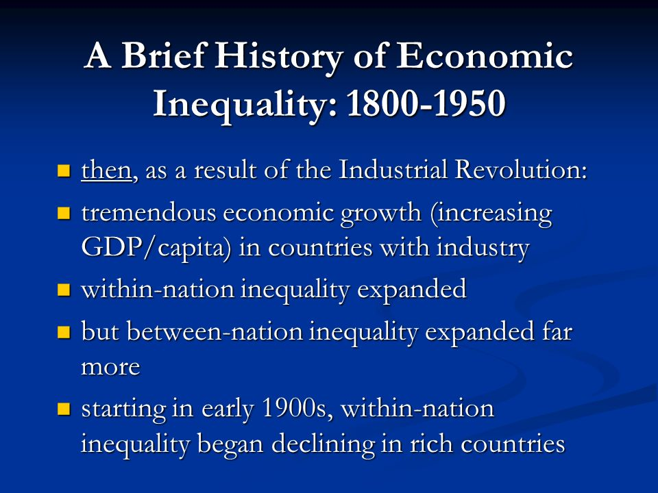 A Brief History of Economic Inequality: 1800-1950 until the Industrial Revolution: until the Industrial Revolution: most of the worlds people were poor (even in Europe, which had the highest GDP/capita) most of the worlds people were poor (even in Europe, which had the highest GDP/capita) starvation a constant threat for most starvation a constant threat for most most inequality was within nations, not between them most inequality was within nations, not between them