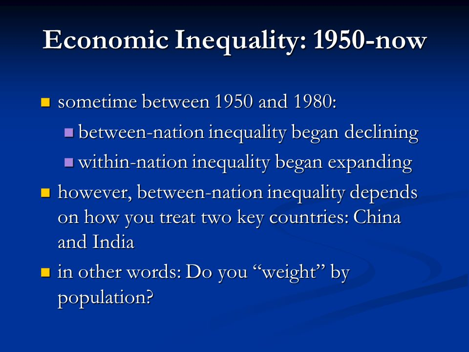 A Brief History of Economic Inequality: 1800-1950 then, as a result of the Industrial Revolution: then, as a result of the Industrial Revolution: tremendous economic growth (increasing GDP/capita) in countries with industry tremendous economic growth (increasing GDP/capita) in countries with industry within-nation inequality expanded within-nation inequality expanded but between-nation inequality expanded far more but between-nation inequality expanded far more starting in early 1900s, within-nation inequality began declining in rich countries starting in early 1900s, within-nation inequality began declining in rich countries