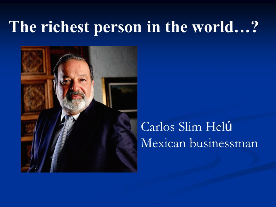 The richest person in the world…?