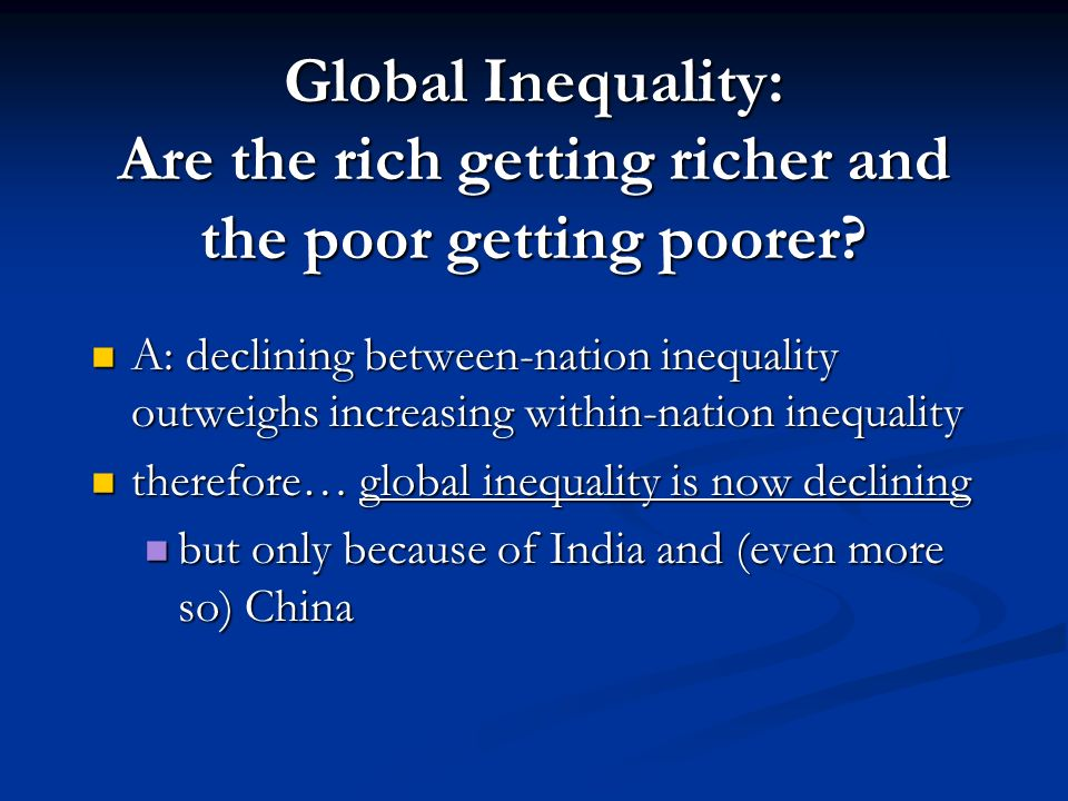 Global Inequality: Are the rich getting richer and the poor getting poorer? we know: we know: inequality between nations is declining (assuming you re