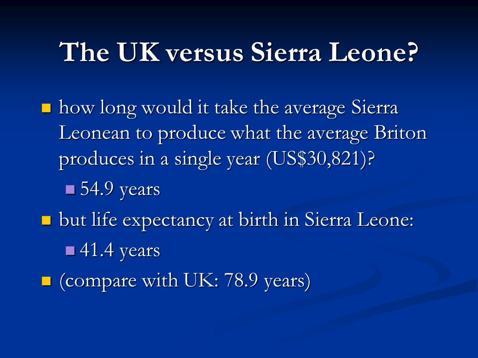 The UK versus Sierra Leone versus the World? Sierra Leonean economy produces: Sierra Leonean economy produces: US$561/year per capita US$561/year per