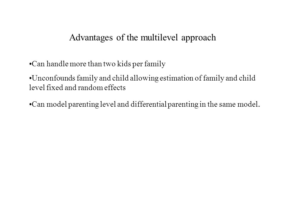 Advantages of the multilevel approach Can handle more than two kids per family Unconfounds family and child allowing estimation of family and child level fixed and random effects Can model parenting level and differential parenting in the same model.