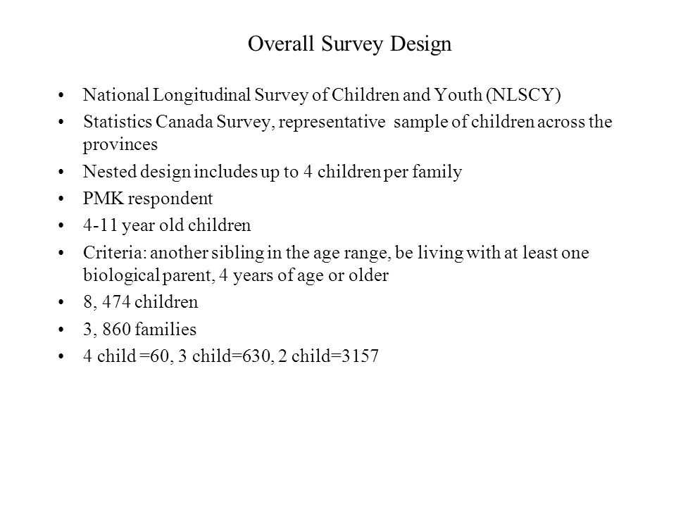 Overall Survey Design National Longitudinal Survey of Children and Youth (NLSCY) Statistics Canada Survey, representative sample of children across the provinces Nested design includes up to 4 children per family PMK respondent 4-11 year old children Criteria: another sibling in the age range, be living with at least one biological parent, 4 years of age or older 8, 474 children 3, 860 families 4 child =60, 3 child=630, 2 child=3157