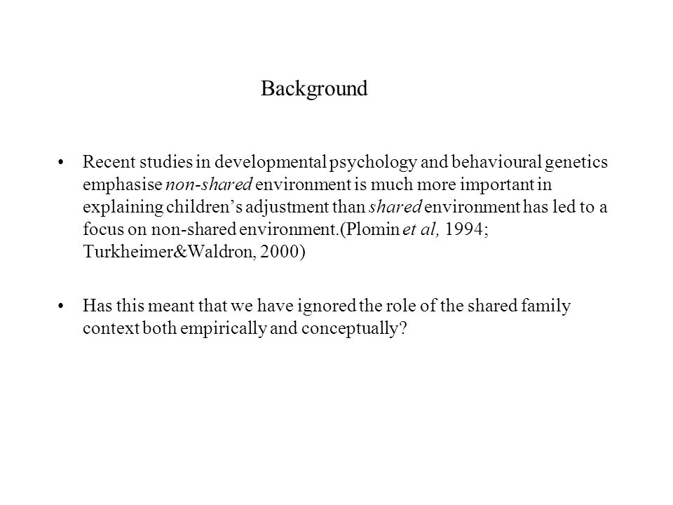 Background Recent studies in developmental psychology and behavioural genetics emphasise non-shared environment is much more important in explaining childrens adjustment than shared environment has led to a focus on non-shared environment.(Plomin et al, 1994; Turkheimer&Waldron, 2000) Has this meant that we have ignored the role of the shared family context both empirically and conceptually