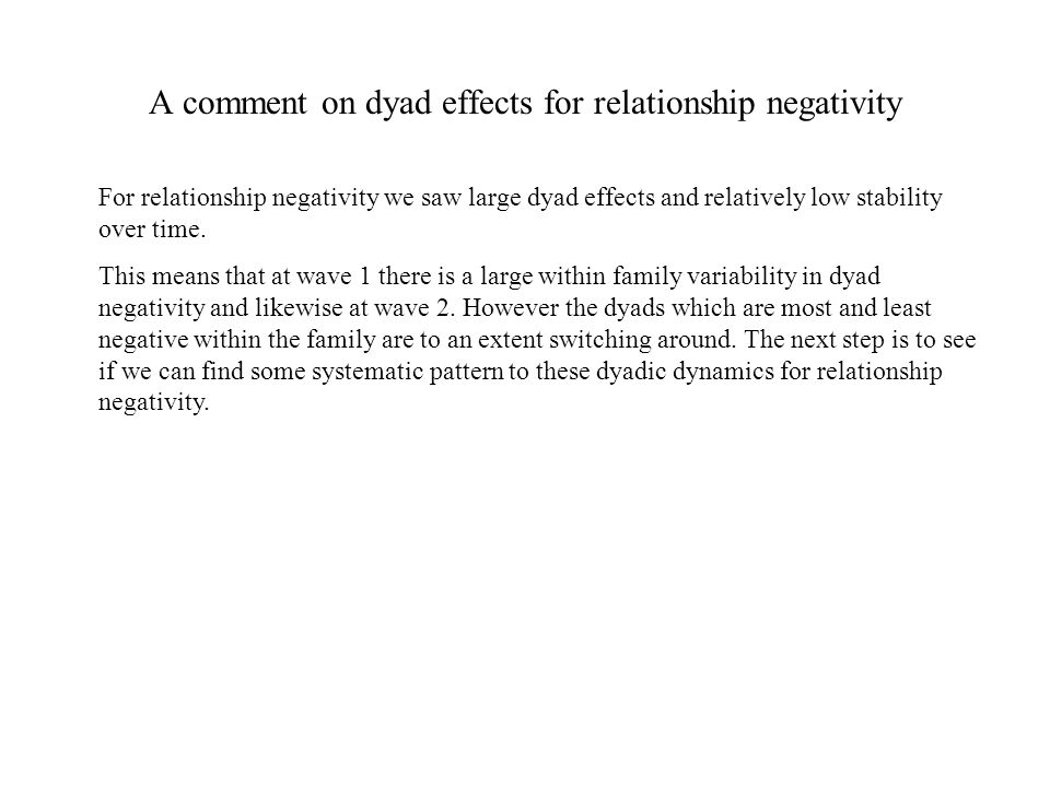 A comment on dyad effects for relationship negativity For relationship negativity we saw large dyad effects and relatively low stability over time.