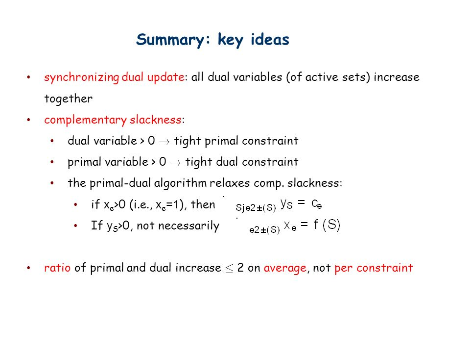 Summary: key ideas synchronizing dual update: all dual variables (of active sets) increase together complementary slackness: dual variable > 0 .
