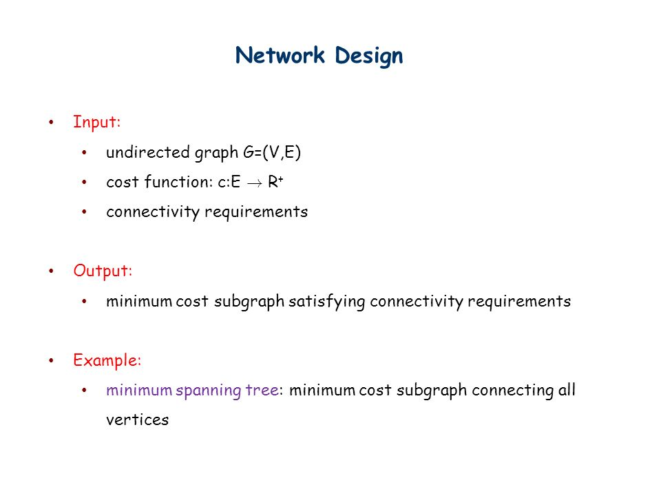Network Design Input: undirected graph G=(V,E) cost function: c:E .
