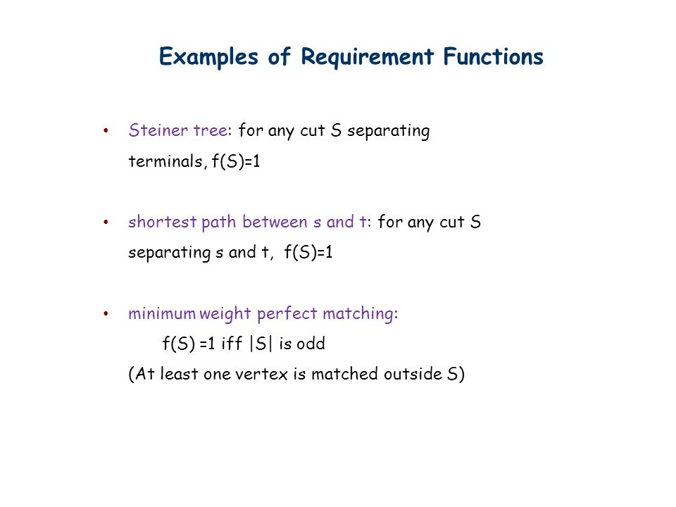 Examples of Requirement Functions Steiner tree: for any cut S separating terminals, f(S)=1 shortest path between s and t: for any cut S separating s and t, f(S)=1 minimum weight perfect matching: f(S) =1 iff |S| is odd (At least one vertex is matched outside S)