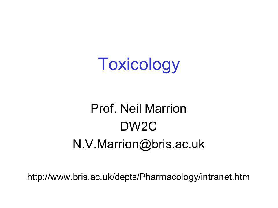 Toxicology Prof. Neil Marrion DW2C N.V.Marrion@bris.ac.uk http://www.bris.ac.uk/depts/Pharmacology/intranet.htm