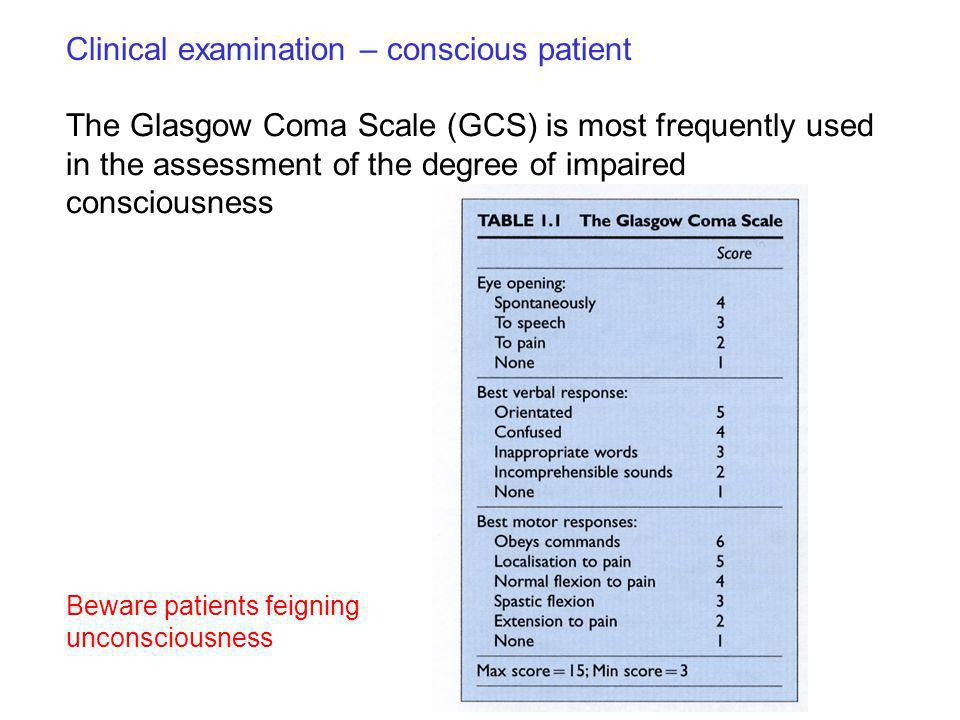 The Glasgow Coma Scale (GCS) is most frequently used in the assessment of the degree of impaired consciousness Clinical examination – conscious patien