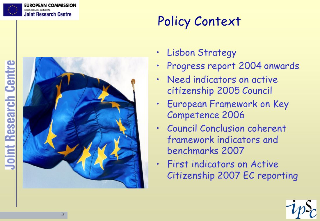 3 Policy Context Lisbon Strategy Progress report 2004 onwards Need indicators on active citizenship 2005 Council European Framework on Key Competence