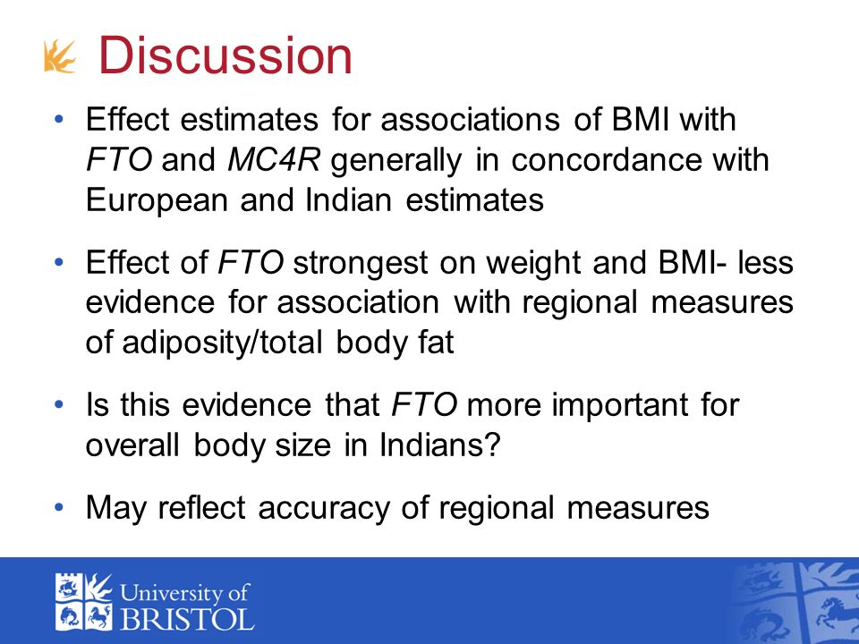 Discussion Effect estimates for associations of BMI with FTO and MC4R generally in concordance with European and Indian estimates Effect of FTO strongest on weight and BMI- less evidence for association with regional measures of adiposity/total body fat Is this evidence that FTO more important for overall body size in Indians.