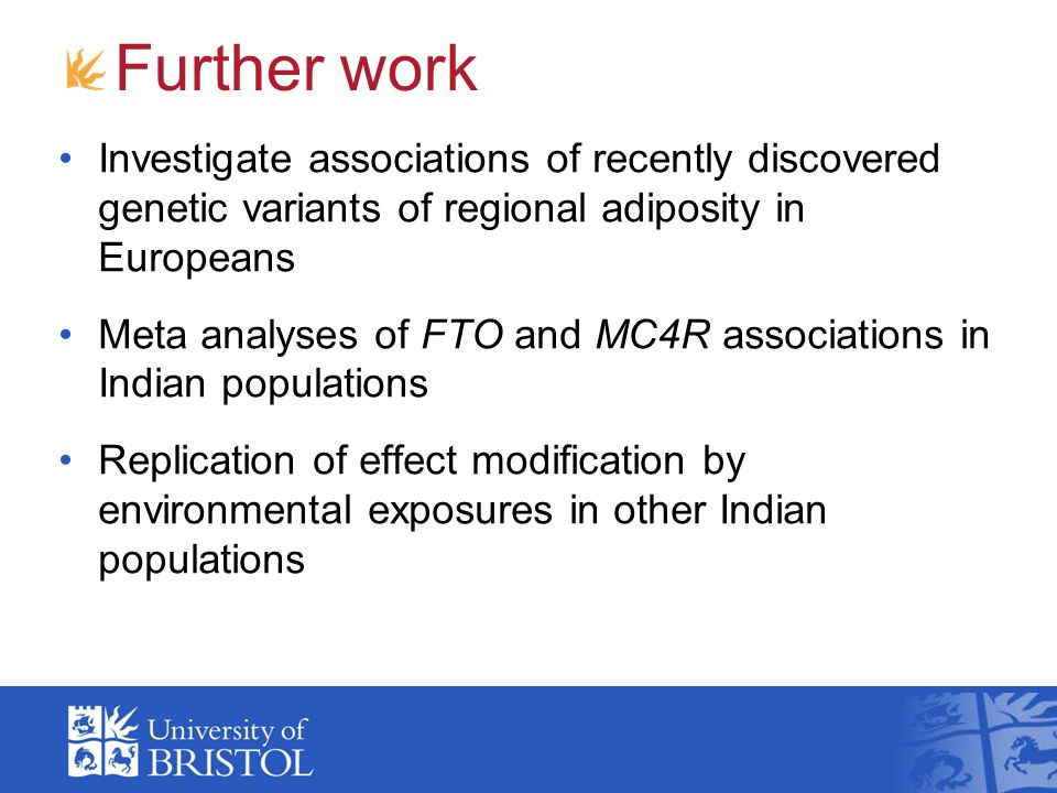 Further work Investigate associations of recently discovered genetic variants of regional adiposity in Europeans Meta analyses of FTO and MC4R associations in Indian populations Replication of effect modification by environmental exposures in other Indian populations