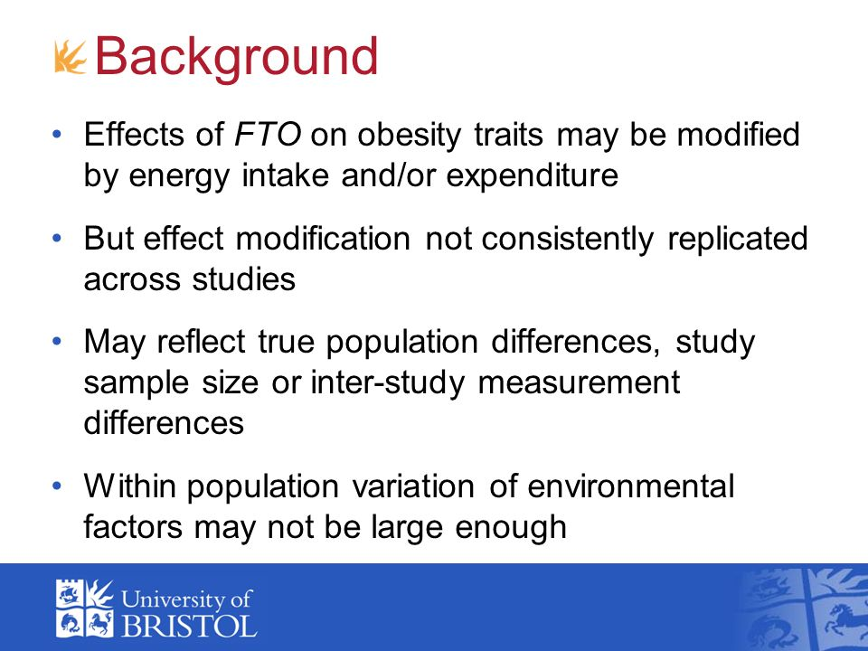 Background Effects of FTO on obesity traits may be modified by energy intake and/or expenditure But effect modification not consistently replicated across studies May reflect true population differences, study sample size or inter-study measurement differences Within population variation of environmental factors may not be large enough