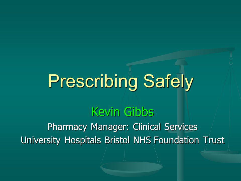 Prescribing Safely Kevin Gibbs Pharmacy Manager: Clinical Services University Hospitals Bristol NHS Foundation Trust