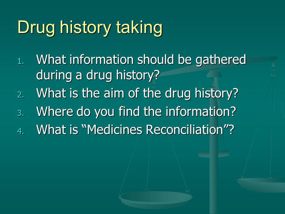 Drug history taking 1. What information should be gathered during a drug history? 2. What is the aim of the drug history? 3. Where do you find the inf