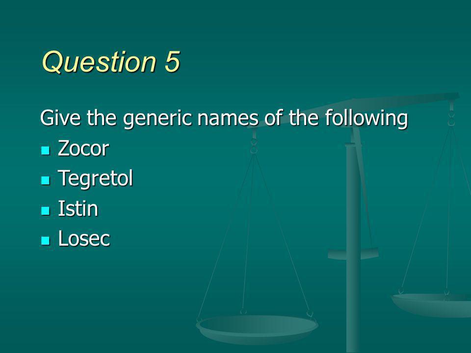 Question 5 Give the generic names of the following Zocor Zocor Tegretol Tegretol Istin Istin Losec Losec