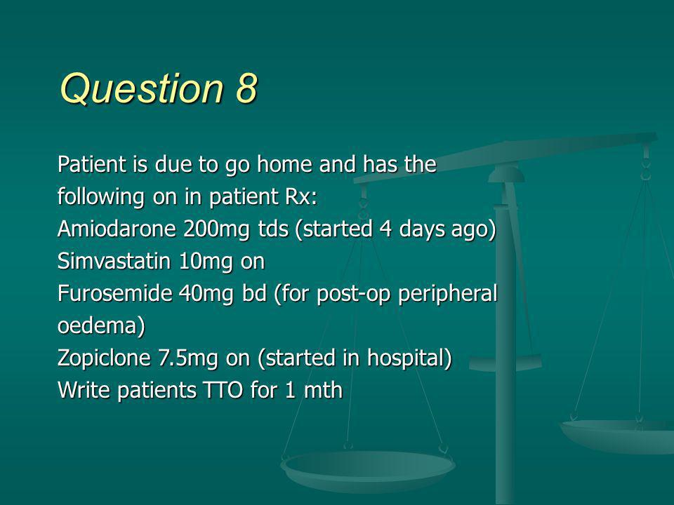 Question 8 Patient is due to go home and has the following on in patient Rx: Amiodarone 200mg tds (started 4 days ago) Simvastatin 10mg on Furosemide