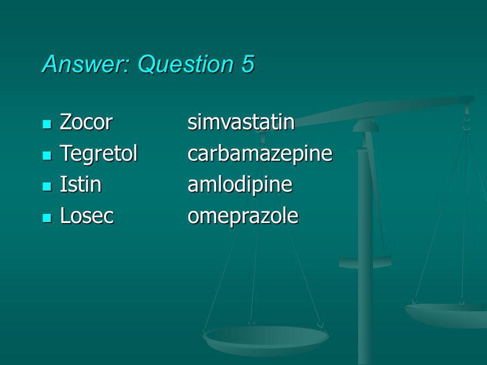 Answer: Question 5 Zocorsimvastatin Zocorsimvastatin Tegretol carbamazepine Tegretol carbamazepine Istin amlodipine Istin amlodipine Losec omeprazole