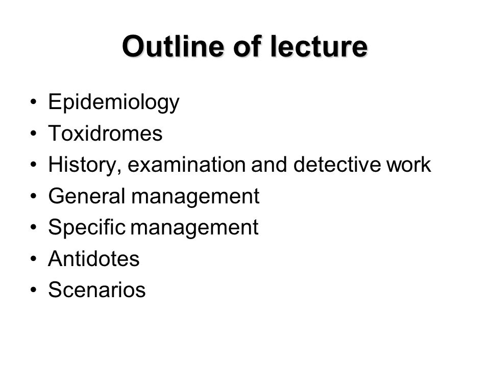 Outline of lecture Epidemiology Toxidromes History, examination and detective work General management Specific management Antidotes Scenarios