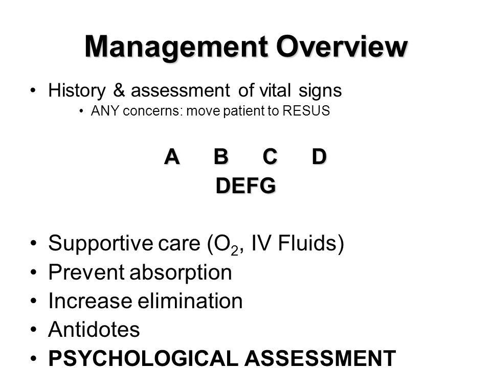 Management Overview History & assessment of vital signs ANY concerns: move patient to RESUS ABCD DEFG Supportive care (O 2, IV Fluids) Prevent absorpt