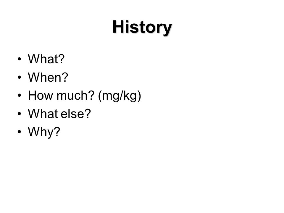 History What? When? How much? (mg/kg) What else? Why?