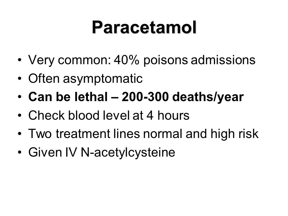 Paracetamol Very common: 40% poisons admissions Often asymptomatic Can be lethal – 200-300 deaths/year Check blood level at 4 hours Two treatment line