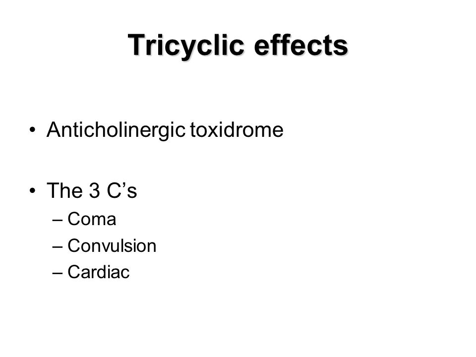 Tricyclic effects Anticholinergic toxidrome The 3 Cs –Coma –Convulsion –Cardiac