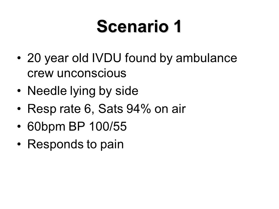 Scenario 1 20 year old IVDU found by ambulance crew unconscious Needle lying by side Resp rate 6, Sats 94% on air 60bpm BP 100/55 Responds to pain