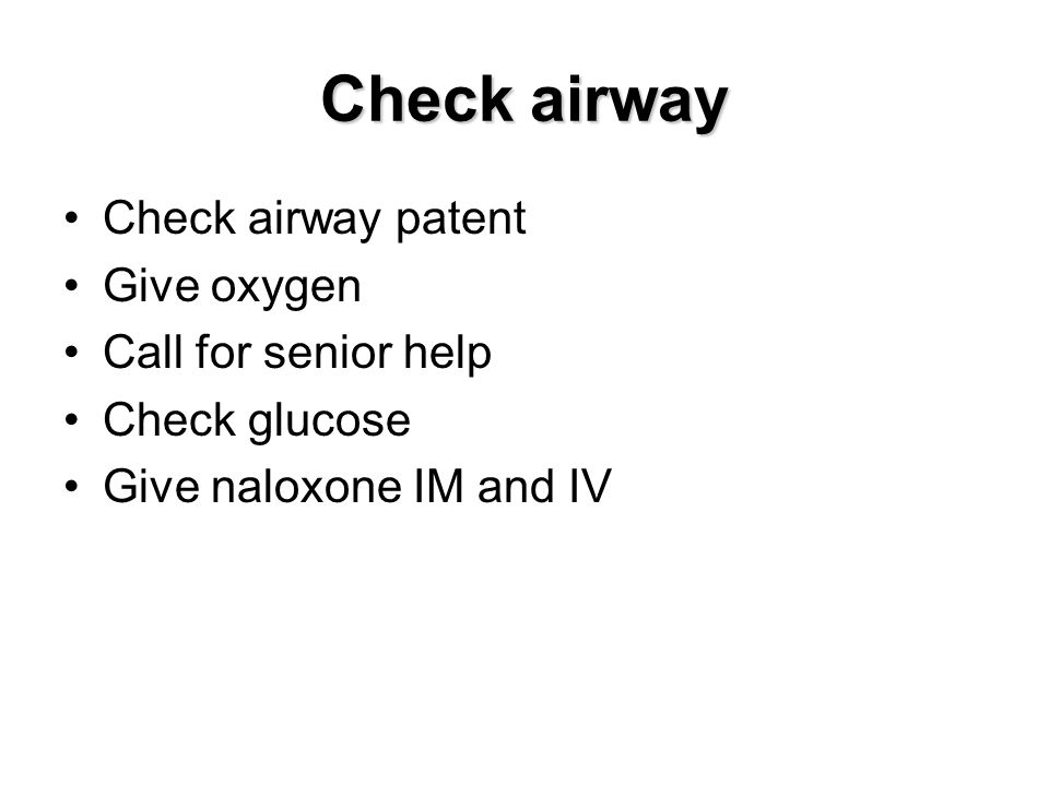 Check airway Check airway patent Give oxygen Call for senior help Check glucose Give naloxone IM and IV