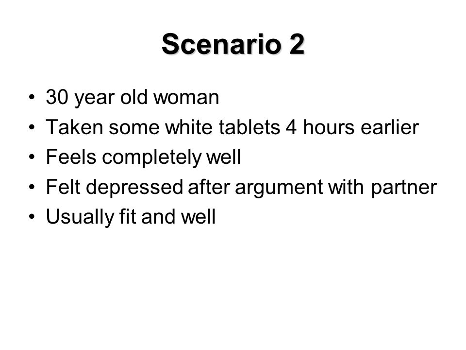 Scenario 2 30 year old woman Taken some white tablets 4 hours earlier Feels completely well Felt depressed after argument with partner Usually fit and