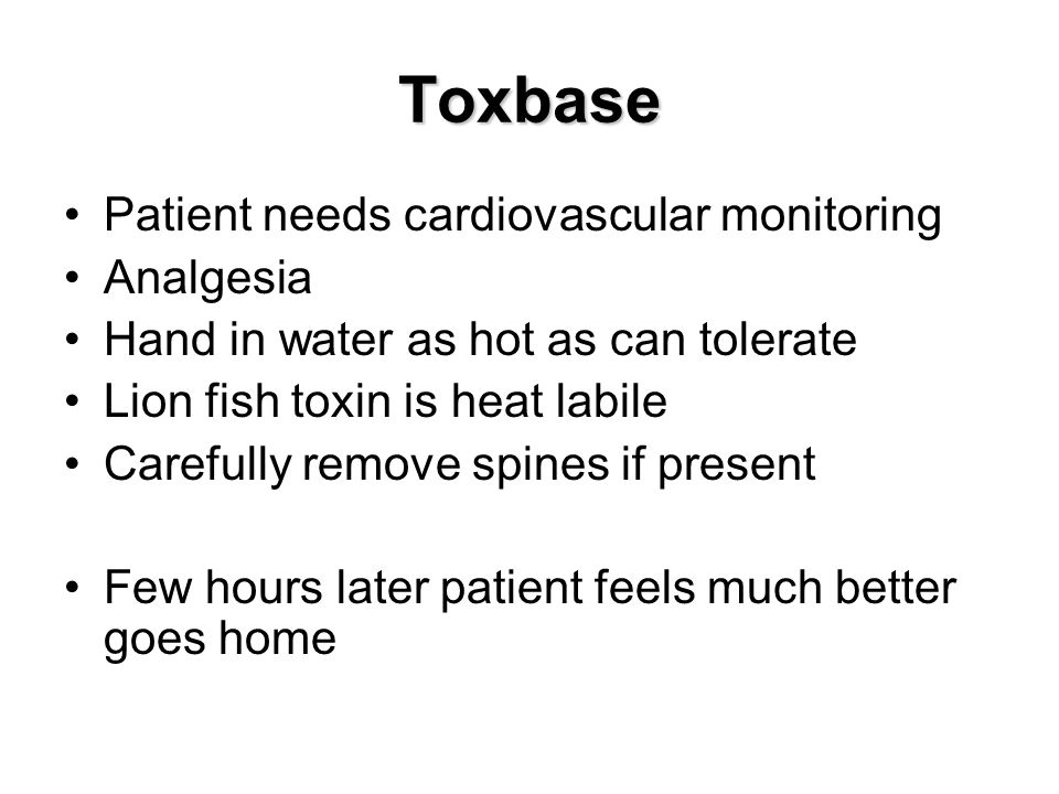 Toxbase Patient needs cardiovascular monitoring Analgesia Hand in water as hot as can tolerate Lion fish toxin is heat labile Carefully remove spines