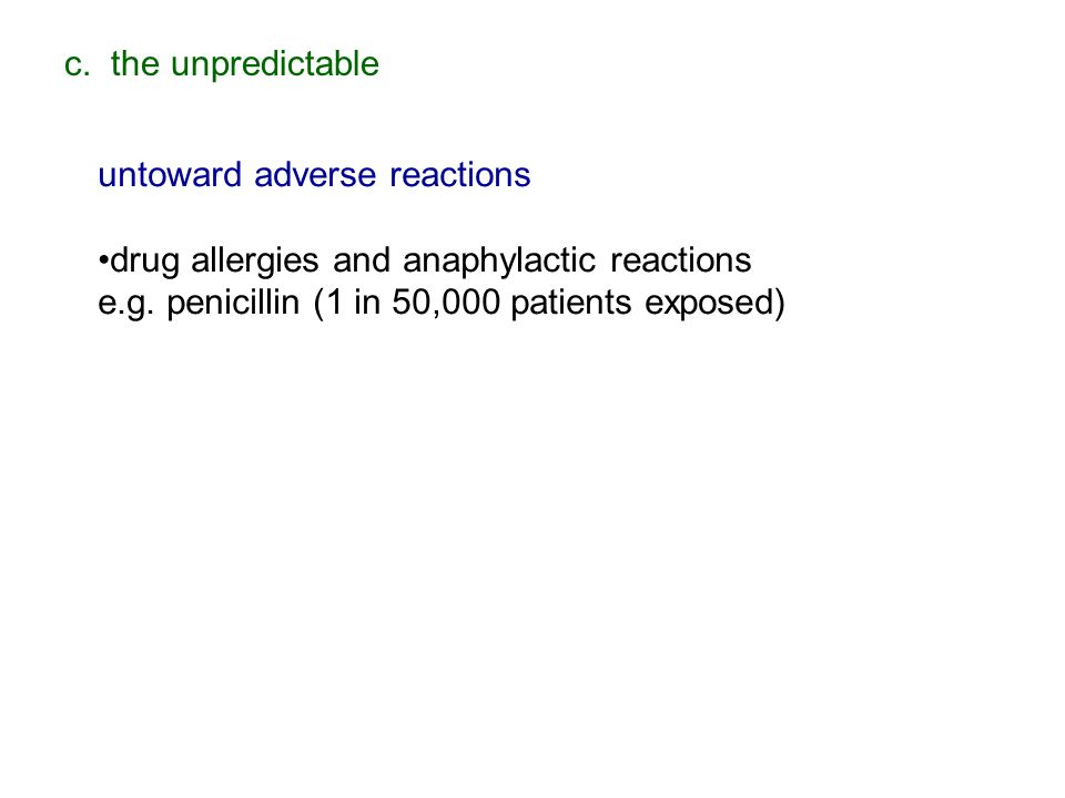 c. the unpredictable untoward adverse reactions drug allergies and anaphylactic reactions e.g. penicillin (1 in 50,000 patients exposed)