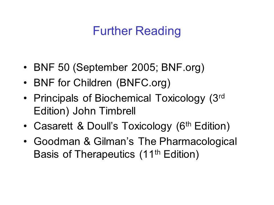 BNF 50 (September 2005; BNF.org) BNF for Children (BNFC.org) Principals of Biochemical Toxicology (3 rd Edition) John Timbrell Casarett & Doulls Toxic