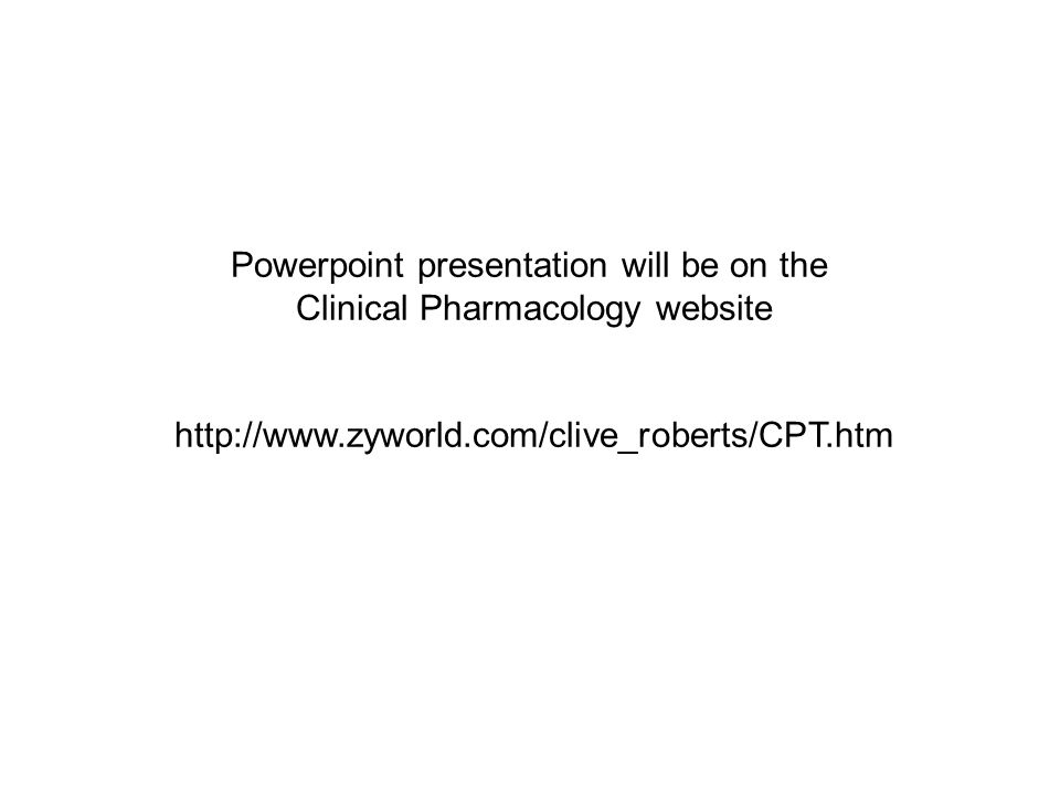 Powerpoint presentation will be on the Clinical Pharmacology website http://www.zyworld.com/clive_roberts/CPT.htm