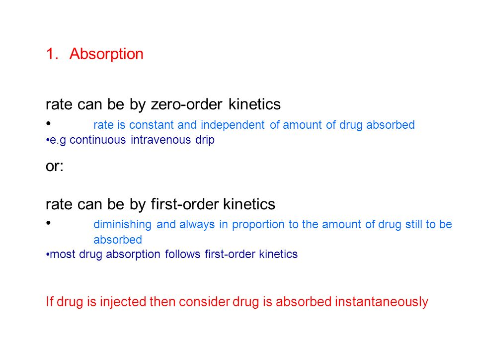 1.Absorption rate can be by zero-order kinetics rate is constant and independent of amount of drug absorbed e.g continuous intravenous drip or: rate c