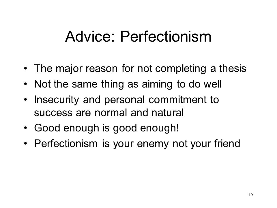 15 Advice: Perfectionism The major reason for not completing a thesis Not the same thing as aiming to do well Insecurity and personal commitment to success are normal and natural Good enough is good enough.