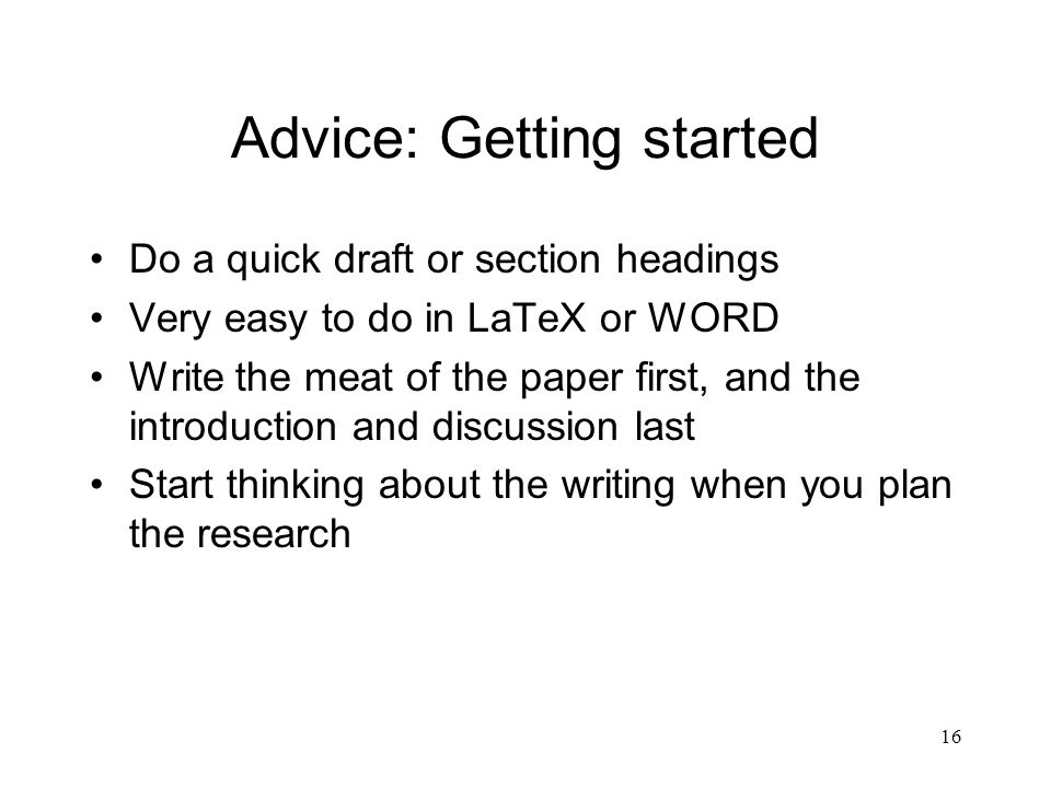 16 Advice: Getting started Do a quick draft or section headings Very easy to do in LaTeX or WORD Write the meat of the paper first, and the introduction and discussion last Start thinking about the writing when you plan the research