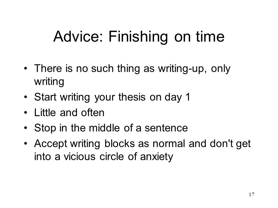 17 Advice: Finishing on time There is no such thing as writing-up, only writing Start writing your thesis on day 1 Little and often Stop in the middle of a sentence Accept writing blocks as normal and don t get into a vicious circle of anxiety