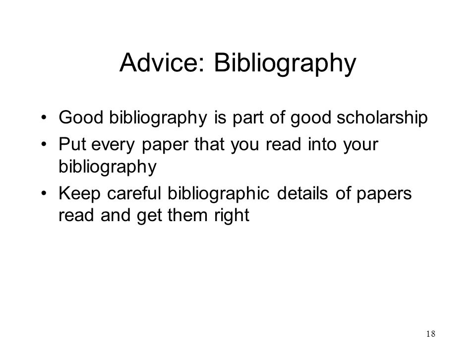 18 Advice: Bibliography Good bibliography is part of good scholarship Put every paper that you read into your bibliography Keep careful bibliographic details of papers read and get them right